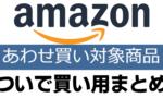 Amazon あわせ買い対象商品ついで買い用まとめ
